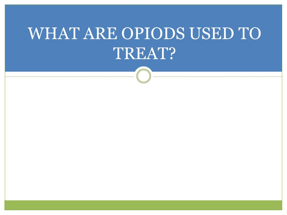 WHAT ARE OPIODS USED TO TREAT