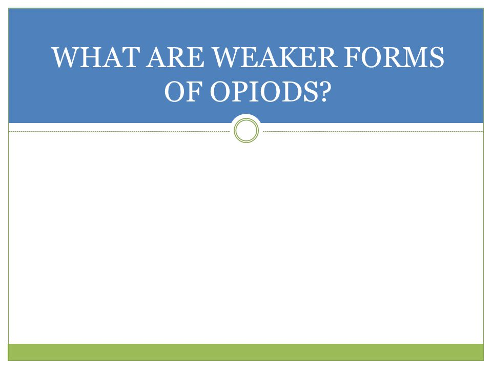 WHAT ARE WEAKER FORMS OF OPIODS