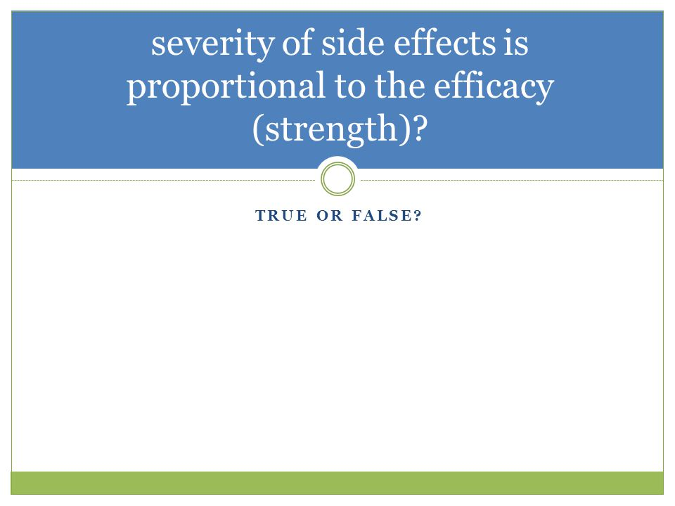 severity of side effects is proportional to the efficacy (strength)