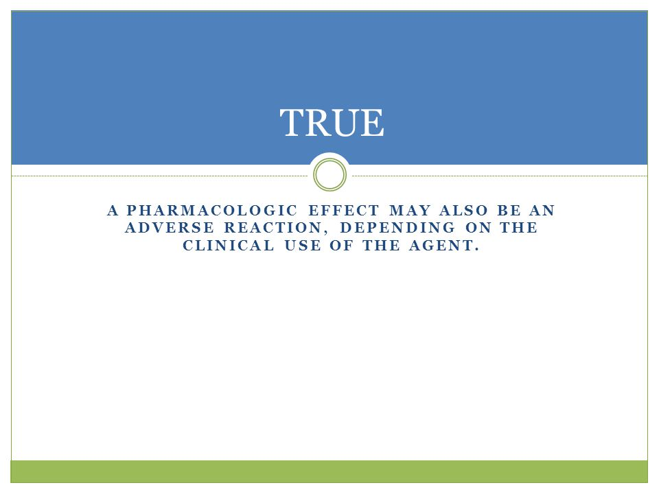 TRUE A pharmacologic effect may also be an adverse reaction, depending on the clinical use of the agent.