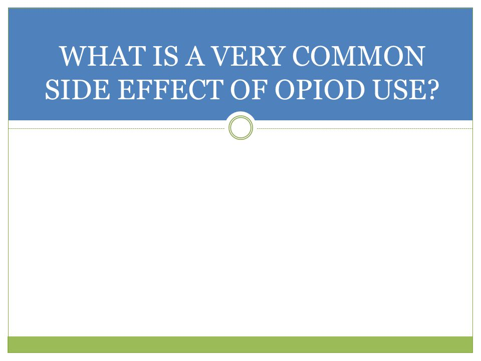WHAT IS A VERY COMMON SIDE EFFECT OF OPIOD USE