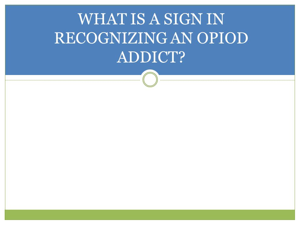 WHAT IS A SIGN IN RECOGNIZING AN OPIOD ADDICT
