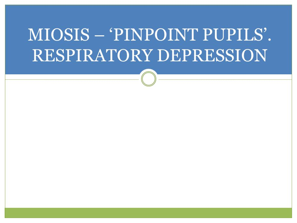 MIOSIS – 'PINPOINT PUPILS'. RESPIRATORY DEPRESSION