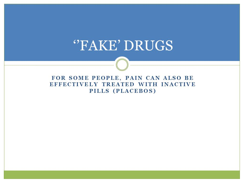 ''FAKE' DRUGS For some people, pain can also be effectively treated with inactive pills (placebos)