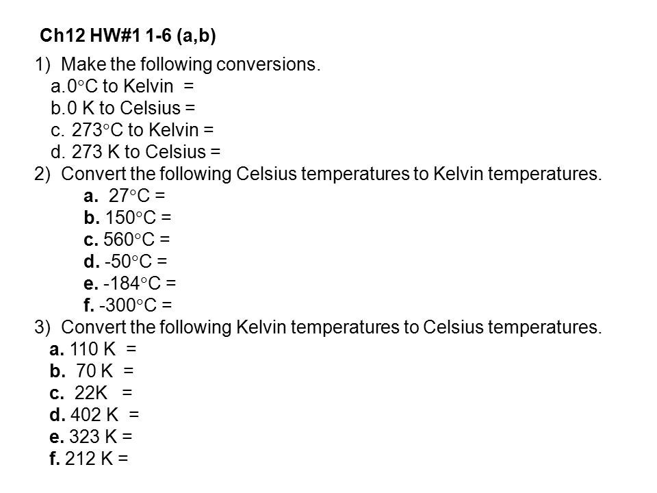 Ch12 HW#1 1-6 (a,b) 1) Make the following conversions. 0C to Kelvin = 0 K to Celsius = 273C to Kelvin =