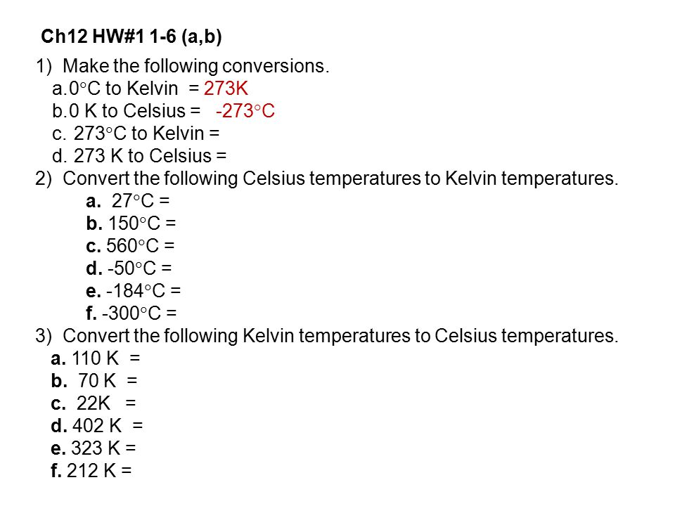 Ch12 HW#1 1-6 (a,b) 1) Make the following conversions. 0C to Kelvin = 273K. 0 K to Celsius = -273°C.