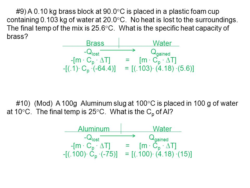 #9) A 0.10 kg brass block at 90.0C is placed in a plastic foam cup containing 0.103 kg of water at 20.0C. No heat is lost to the surroundings. The final temp of the mix is 25.6C. What is the specific heat capacity of brass