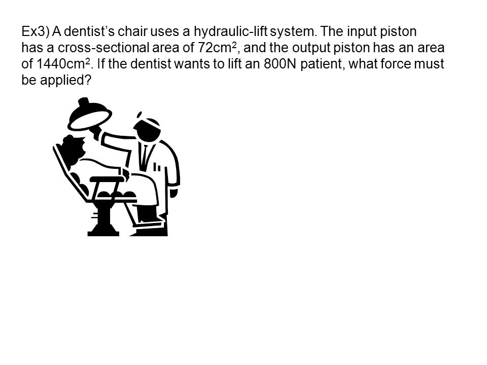 Ex3) A dentist's chair uses a hydraulic-lift system. The input piston