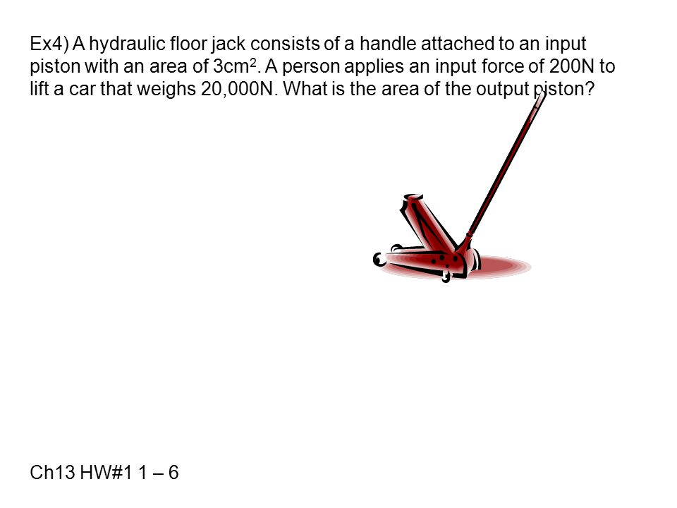 Ex4) A hydraulic floor jack consists of a handle attached to an input piston with an area of 3cm2. A person applies an input force of 200N to lift a car that weighs 20,000N. What is the area of the output piston
