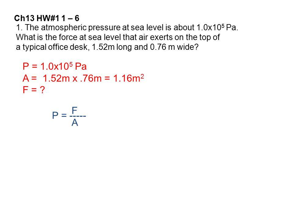 P = 1.0x105 Pa A = 1.52m x .76m = 1.16m2 F = F P = ----- A