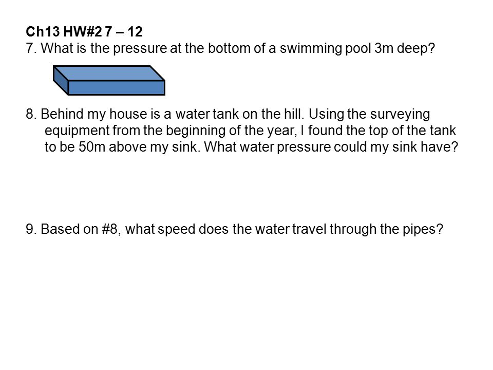 Ch13 HW#2 7 – 12 7. What is the pressure at the bottom of a swimming pool 3m deep