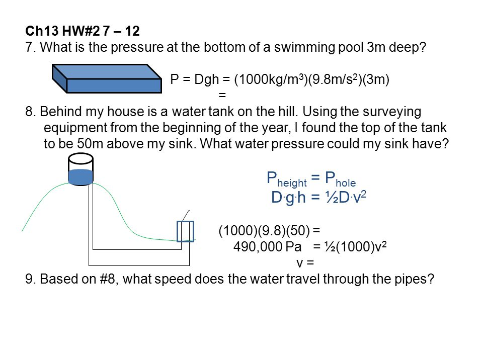 Ch13 HW#2 7 – 12 7. What is the pressure at the bottom of a swimming pool 3m deep P = Dgh = (1000kg/m3)(9.8m/s2)(3m)