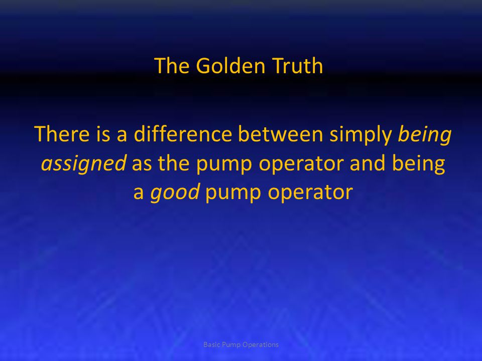 The Golden Truth There is a difference between simply being assigned as the pump operator and being a good pump operator.
