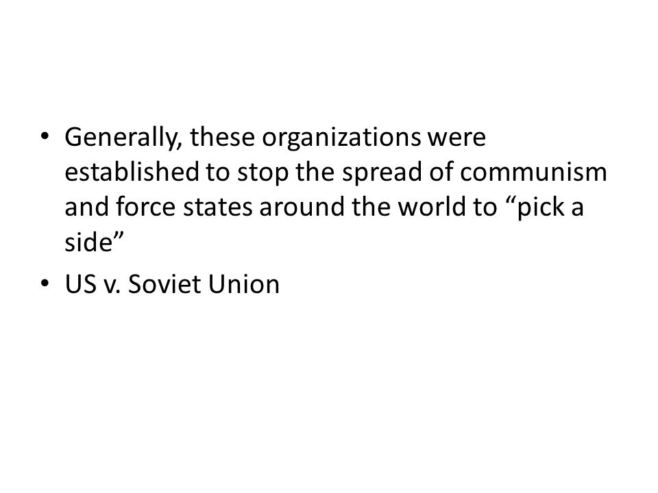 Generally, these organizations were established to stop the spread of communism and force states around the world to pick a side
