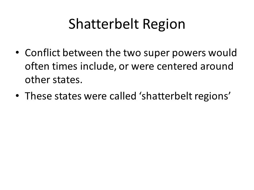 Shatterbelt Region Conflict between the two super powers would often times include, or were centered around other states.