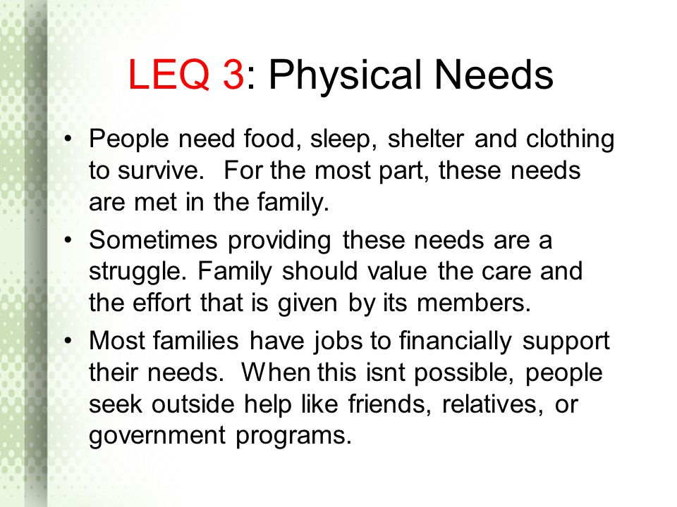 LEQ 3: Physical Needs People need food, sleep, shelter and clothing to survive. For the most part, these needs are met in the family.