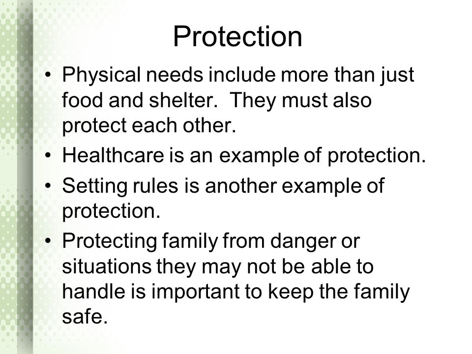 Protection Physical needs include more than just food and shelter. They must also protect each other.