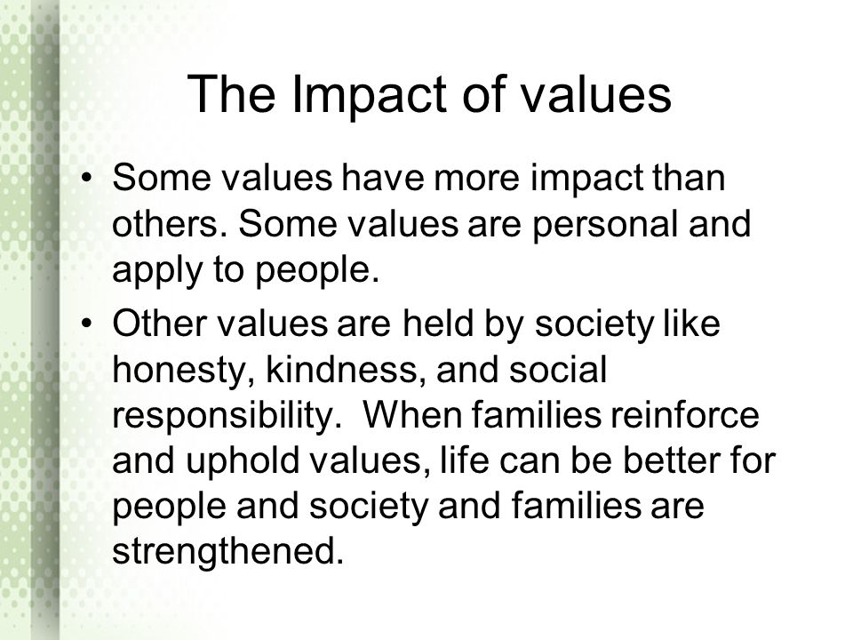 The Impact of values Some values have more impact than others. Some values are personal and apply to people.