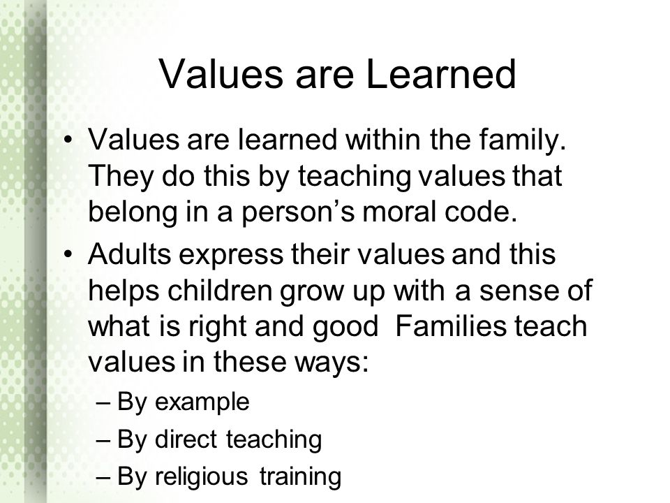 Values are Learned Values are learned within the family. They do this by teaching values that belong in a person's moral code.