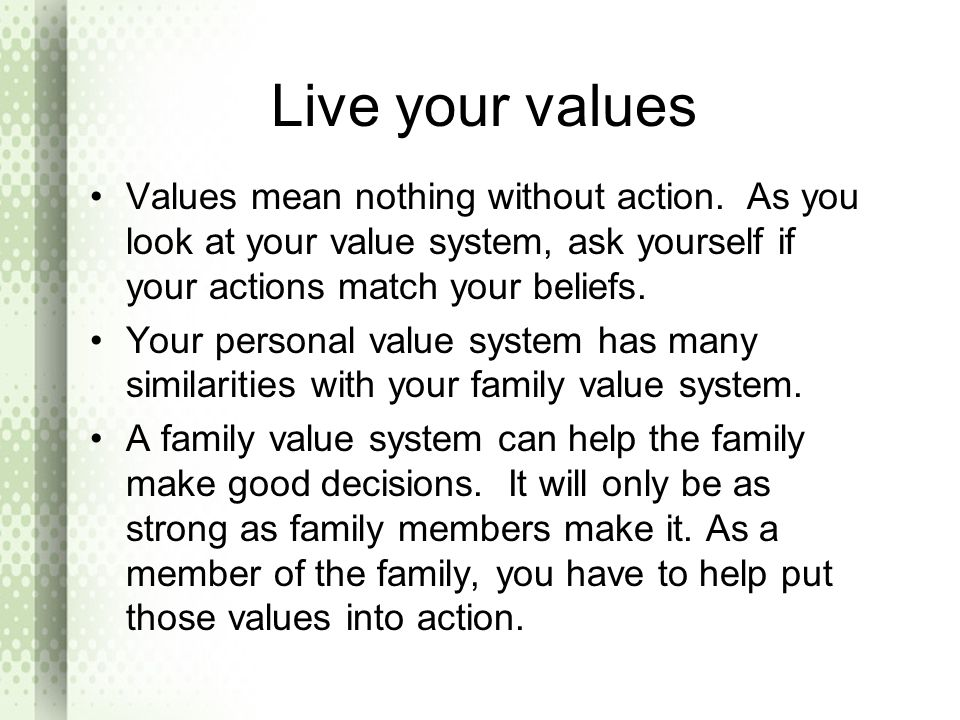 Live your values Values mean nothing without action. As you look at your value system, ask yourself if your actions match your beliefs.