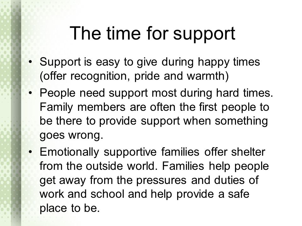 The time for support Support is easy to give during happy times (offer recognition, pride and warmth)