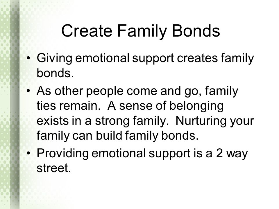 Create Family Bonds Giving emotional support creates family bonds.