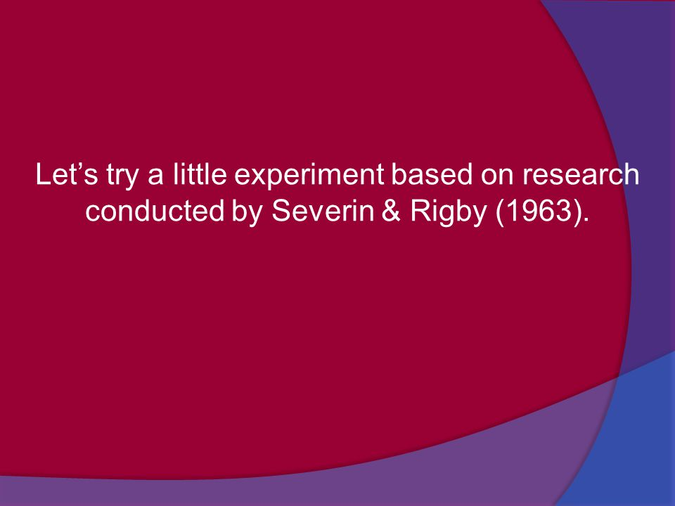 Let's try a little experiment based on research conducted by Severin & Rigby (1963).