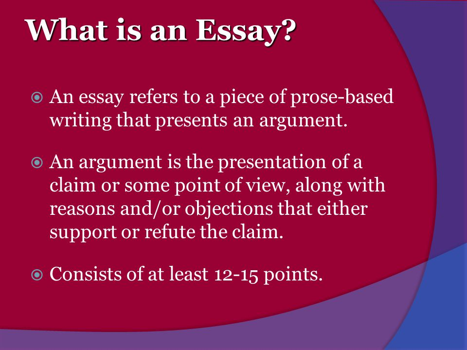 What is an Essay An essay refers to a piece of prose-based writing that presents an argument.