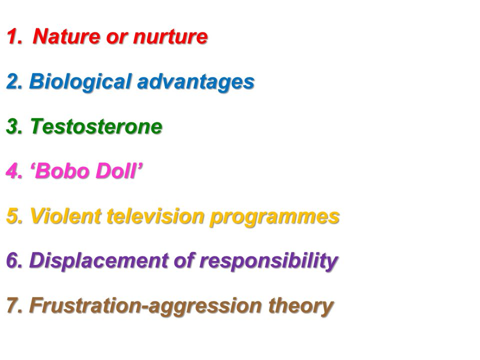 Nature or nurture 2. Biological advantages. 3. Testosterone. 4. 'Bobo Doll' 5. Violent television programmes.