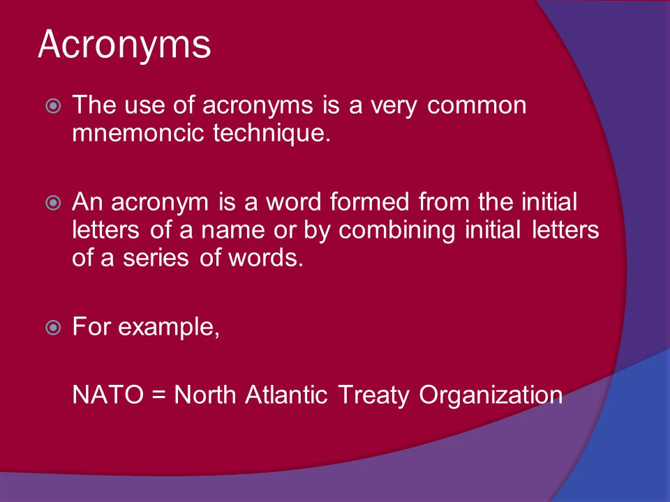 Acronyms The use of acronyms is a very common mnemoncic technique.
