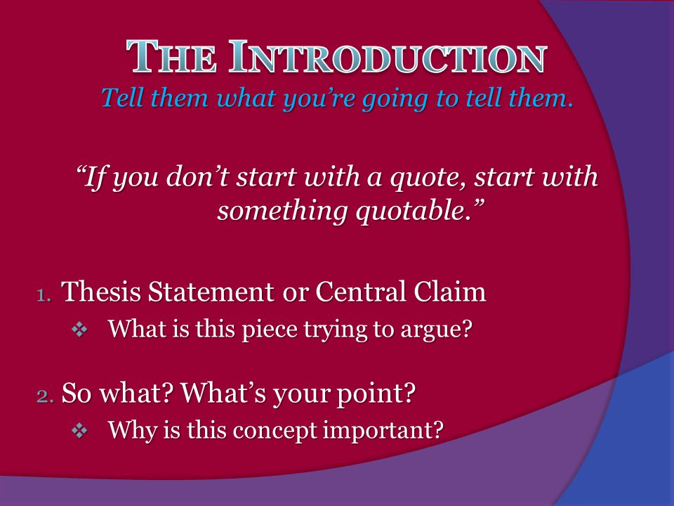 The Introduction Tell them what you're going to tell them. If you don't start with a quote, start with something quotable.