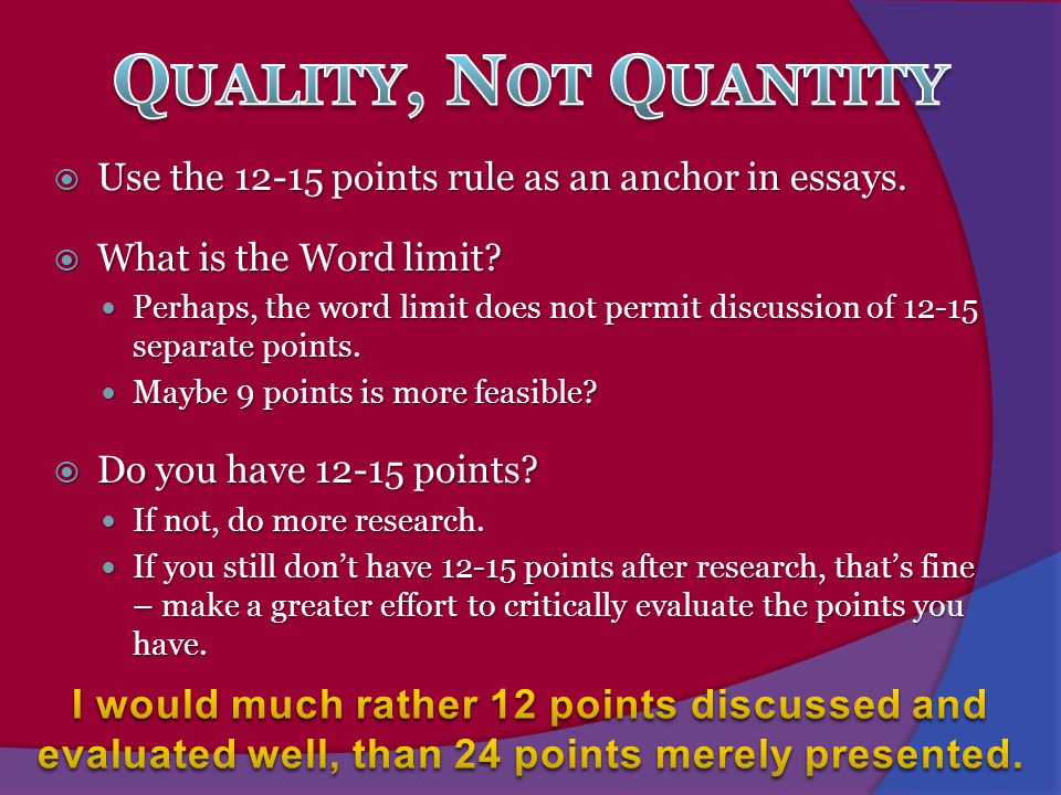 Quality, Not Quantity Use the 12-15 points rule as an anchor in essays. What is the Word limit