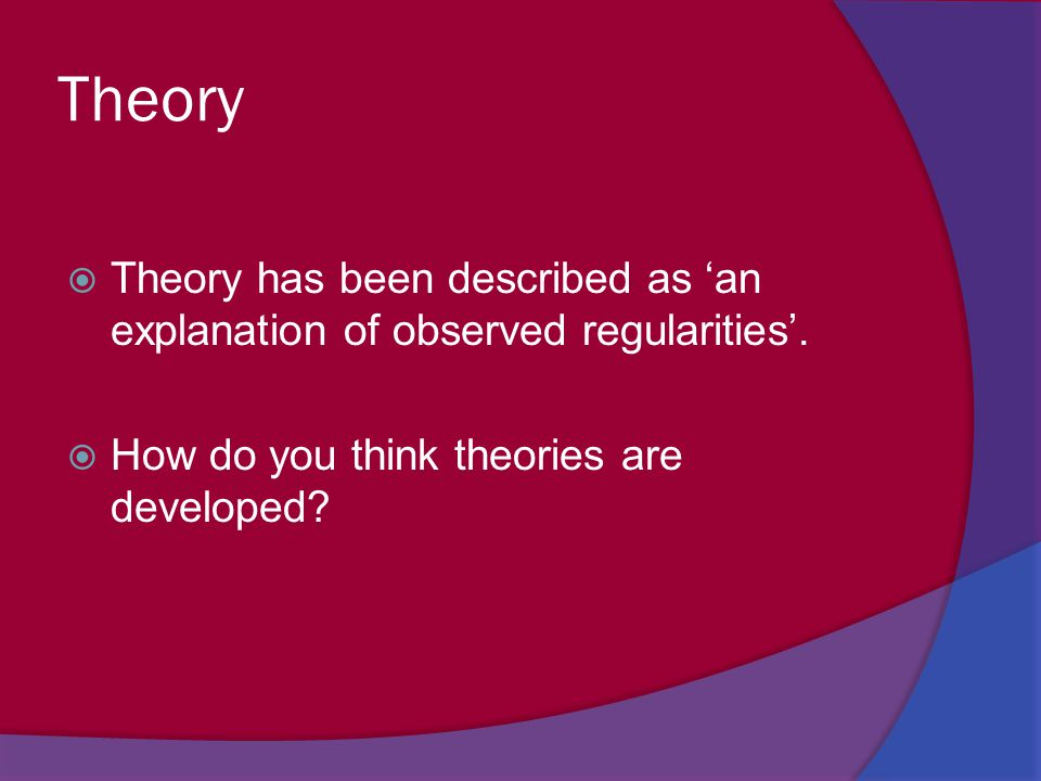Theory Theory has been described as 'an explanation of observed regularities'.