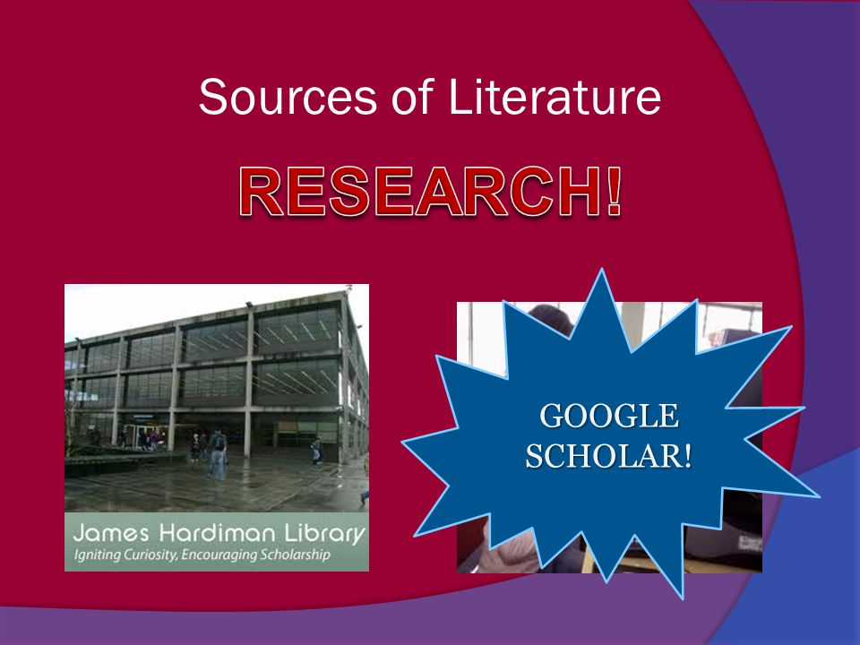 Sources of Literature RESEARCH! GOOGLE SCHOLAR!