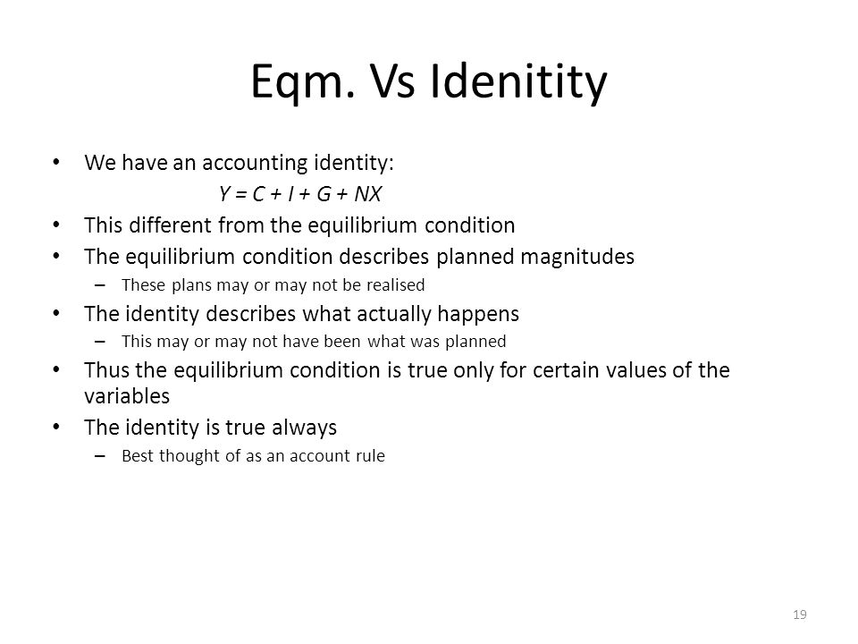 Eqm. Vs Idenitity We have an accounting identity: Y = C + I + G + NX