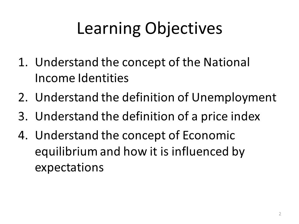 Learning Objectives Understand the concept of the National Income Identities. Understand the definition of Unemployment.