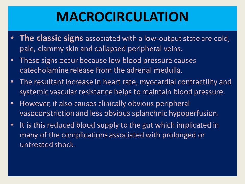 MACROCIRCULATION The classic signs associated with a low-output state are cold, pale, clammy skin and collapsed peripheral veins.