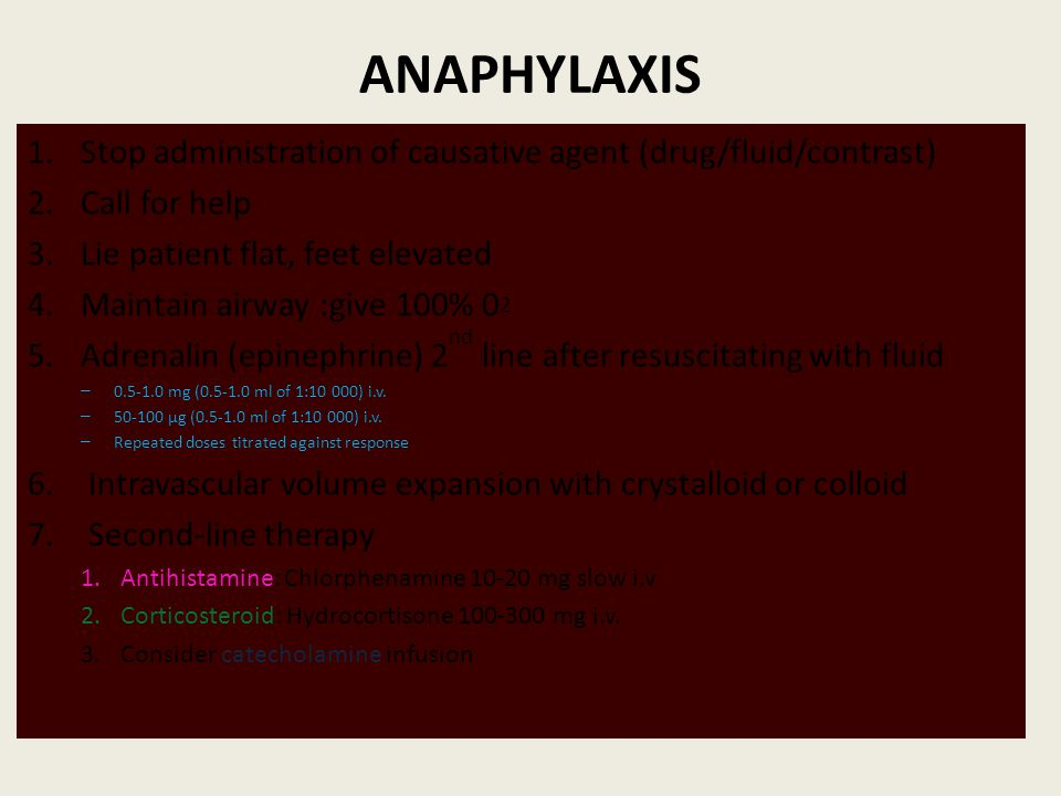 ANAPHYLAXIS Stop administration of causative agent (drug/fluid/contrast) Call for help. Lie patient flat, feet elevated.