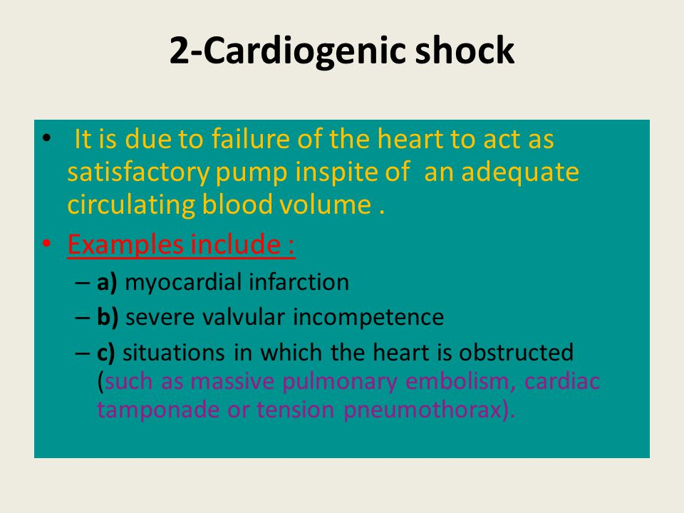 2-Cardiogenic shock It is due to failure of the heart to act as satisfactory pump inspite of an adequate circulating blood volume .