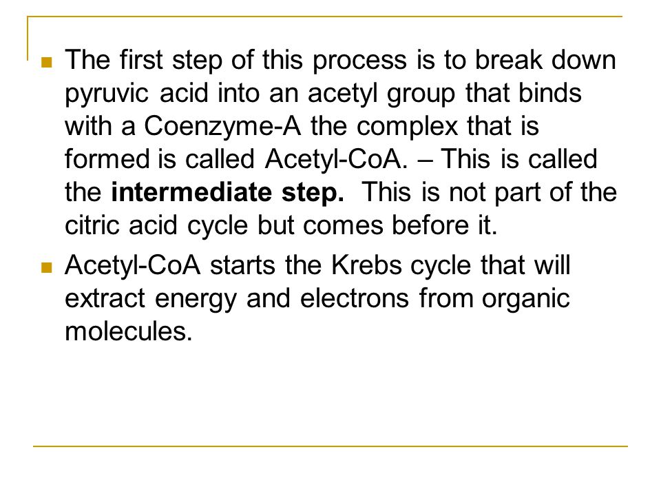 The first step of this process is to break down pyruvic acid into an acetyl group that binds with a Coenzyme-A the complex that is formed is called Acetyl-CoA. – This is called the intermediate step. This is not part of the citric acid cycle but comes before it.