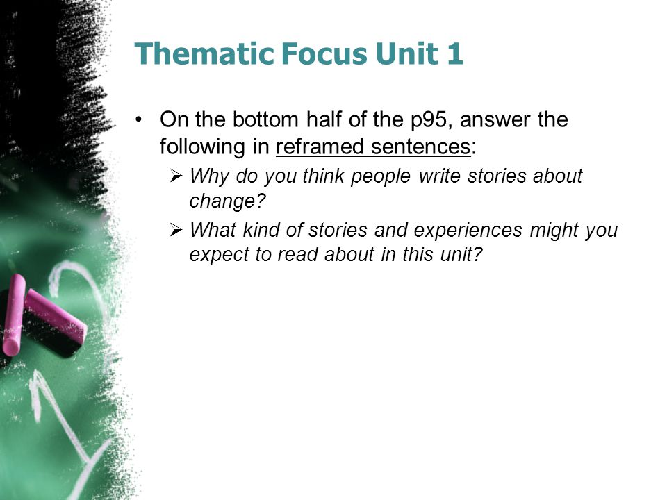 Thematic Focus Unit 1 On the bottom half of the p95, answer the following in reframed sentences: Why do you think people write stories about change