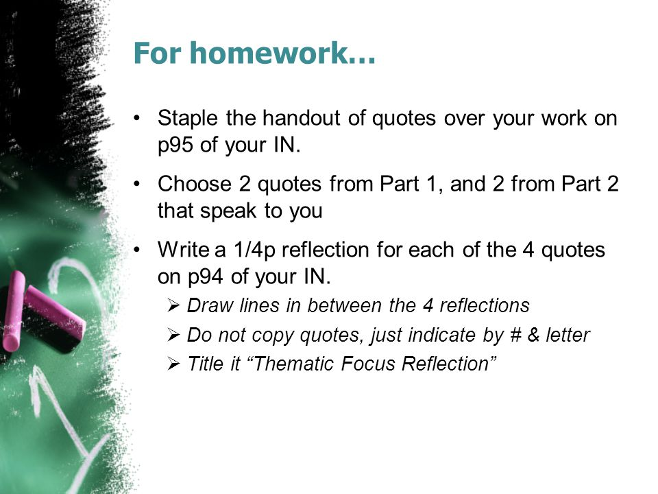 For homework… Staple the handout of quotes over your work on p95 of your IN. Choose 2 quotes from Part 1, and 2 from Part 2 that speak to you.