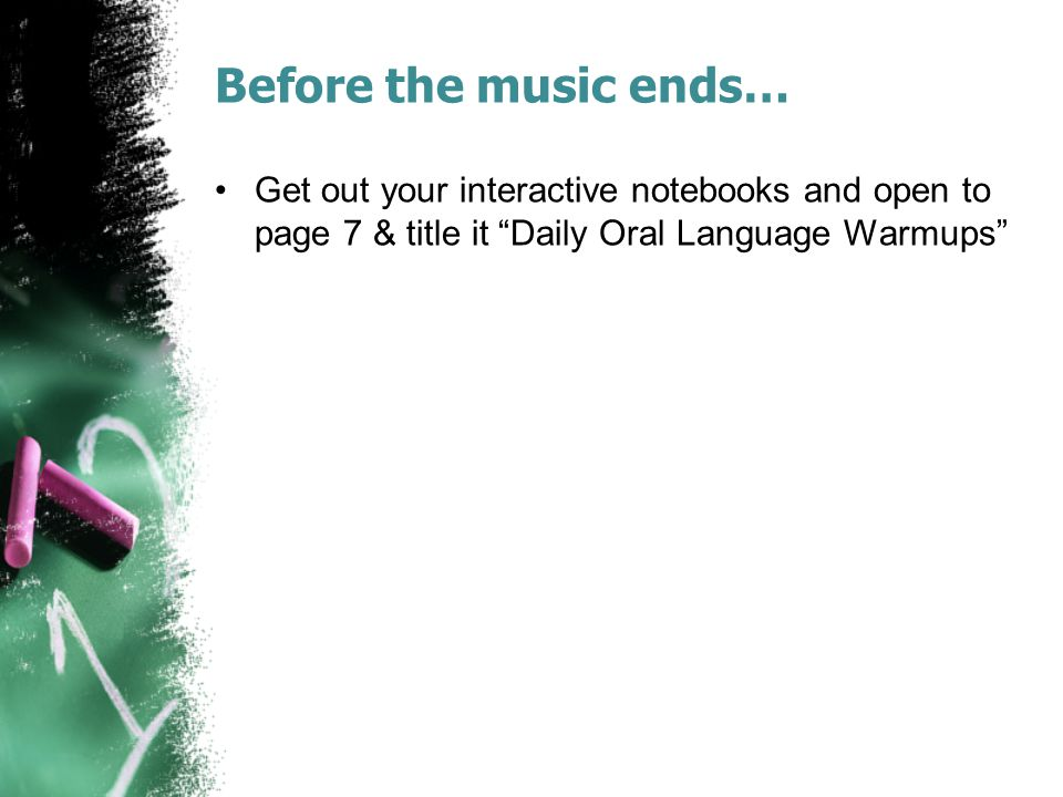 Before the music ends… Get out your interactive notebooks and open to page 7 & title it Daily Oral Language Warmups
