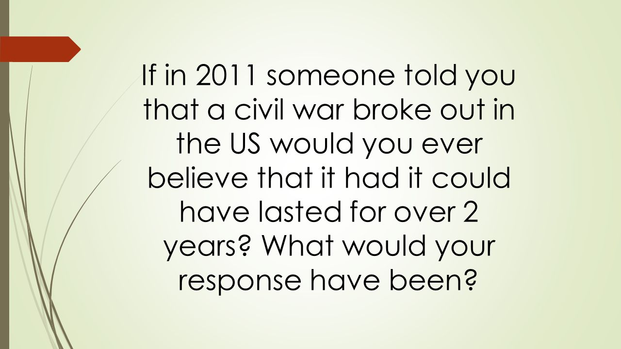 If in 2011 someone told you that a civil war broke out in the US would you ever believe that it had it could have lasted for over 2 years.