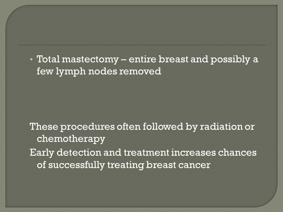 Total mastectomy – entire breast and possibly a few lymph nodes removed