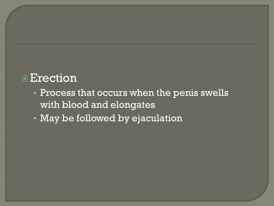 Erection Process that occurs when the penis swells with blood and elongates.
