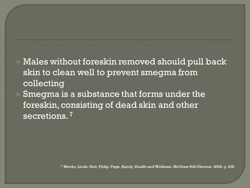 Males without foreskin removed should pull back skin to clean well to prevent smegma from collecting