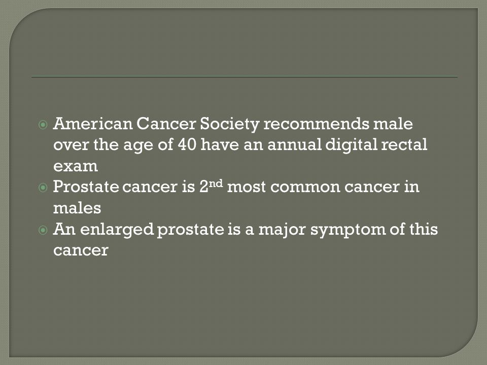 American Cancer Society recommends male over the age of 40 have an annual digital rectal exam