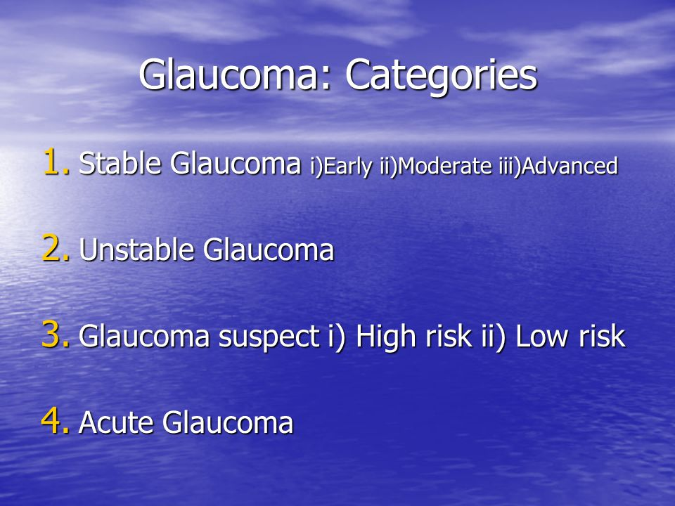 Glaucoma: Categories Stable Glaucoma i)Early ii)Moderate iii)Advanced