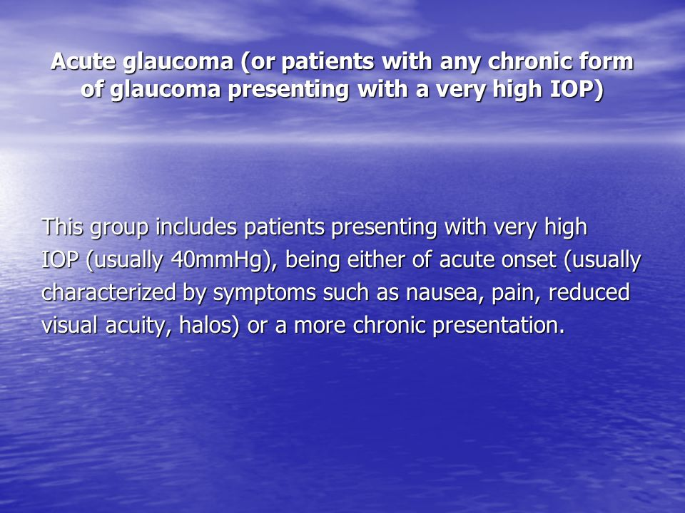 Acute glaucoma (or patients with any chronic form of glaucoma presenting with a very high IOP)